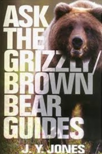 Ask The Grizzly-Brown Bear Guides by J.Y. Jones