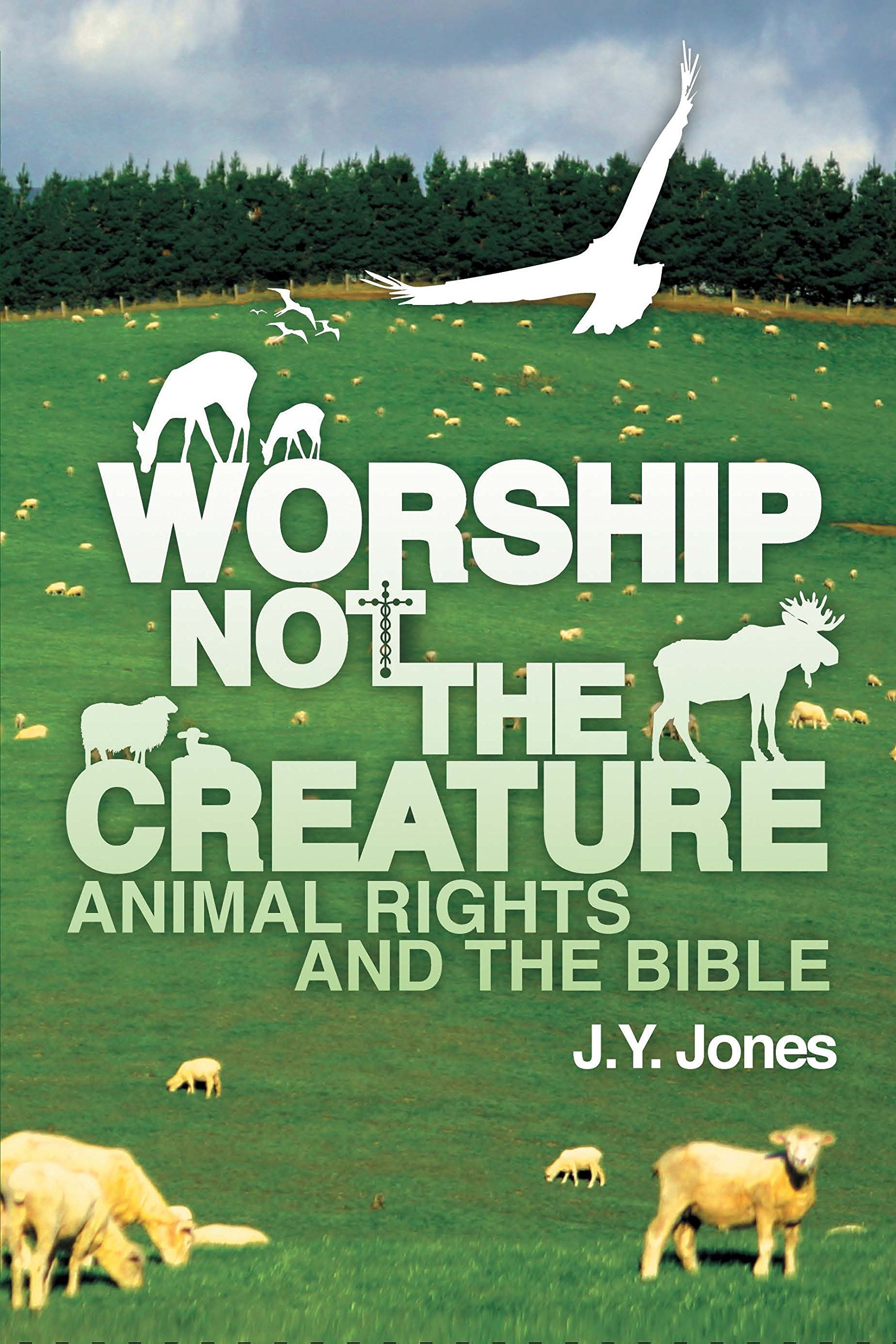 Worship Not The Creature: Animal Rights And The Bible by J.Y. Jones